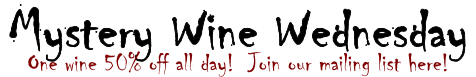 Mystery Wine Wednesday One wine 50% off all day!  Join our mailing list here!